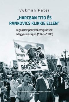 """Vukman Péter: """"Harcban Tito és Rankovics klikkje ellen"""". Jugoszláv politikai   emigránsok Magyarországon (1948–1980)"""