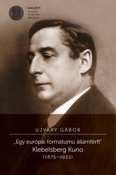 """Ujváry Gábor: """"Egy európai formátumú államférfi"""" Klebelsberg Kuno (1875-1932)"""