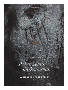 Aknai Tamás: Polyphemos Bajkonurban. A szobrász Fusz György