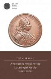 Tóth Ferenc: A hercegség nélküli herceg. Lotaringiai Károly (1643–1690)
