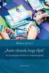 """Béres Judit: """"Azért olvasok, hogy éljek"""". Az olvasásnépszerűsítéstől az irodalomterápiáig"""