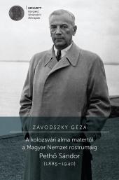Závodszky Géza: A kolozsvári alma matertől a Magyar Nemzet rostrumáig. Pethő Sándor (1885–1940)