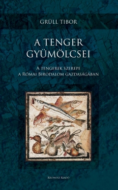 Grüll Tibor: A tenger gyümölcsei. A tengerek szerepe a Római Borodalom gazdaságában