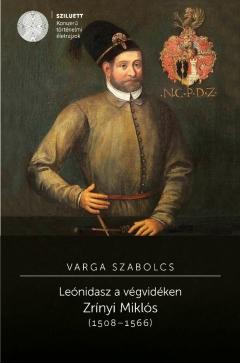 Varga Szabolcs: Leónidasz a végvidéken. Zrínyi Miklós (1508–1566)